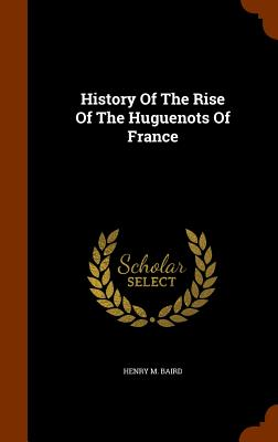 History of the Rise of the Huguenots of France - Baird, Henry M