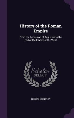 History of the Roman Empire: From the Accession of Augustus to the End of the Empire of the West - Keightley, Thomas