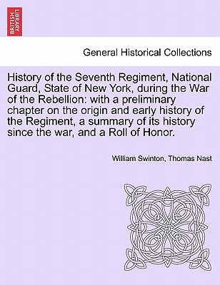 History of the Seventh Regiment, National Guard, State of New York, During the War of the Rebellion: With a Preliminary Chapter on the Origin and Early History of the Regiment, a Summary of Its History Since the War, and a Roll of Honor. - Swinton, William, and Nast, Thomas