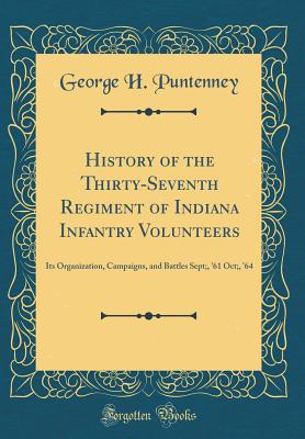 History of the Thirty-Seventh Regiment of Indiana Infantry Volunteers: Its Organization, Campaigns, and Battles Sept;, '61 Oct;, '64 (Classic Reprint) - Puntenney, George H