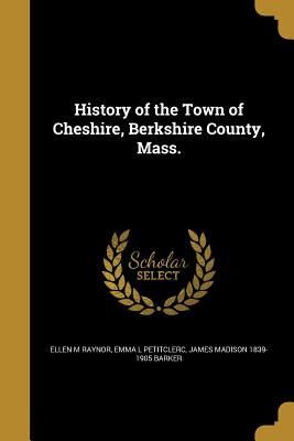History of the Town of Cheshire, Berkshire County, Mass. - Raynor, Ellen M, and Petitclerc, Emma L, and Barker, James Madison 1839-1905