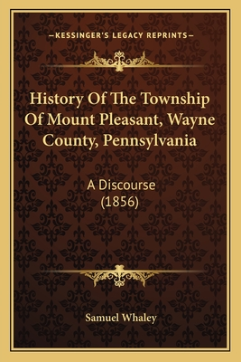 History of the Township of Mount Pleasant, Wayne County, Pennsylvania: A Discourse (1856) - Whaley, Samuel