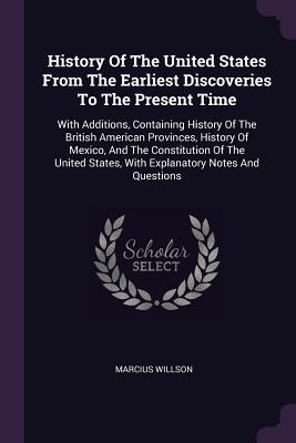 History of the United States from the Earliest Discoveries to the Present Time: With Additions, Containing History of the British American Provinces, History of Mexico, and the Constitution of the United States, with Explanatory Notes and Questions - Willson, Marcius
