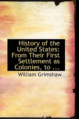 History of the United States: From Their First Settlement as Colonies, to ... - Grimshaw, William