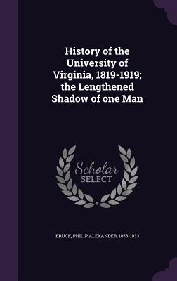 History of the University of Virginia, 1819-1919; The Lengthened Shadow of One Man - Bruce, Philip Alexander