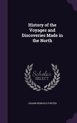 History of the Voyages and Discoveries Made in the North - Forster, Johann Reinhold
