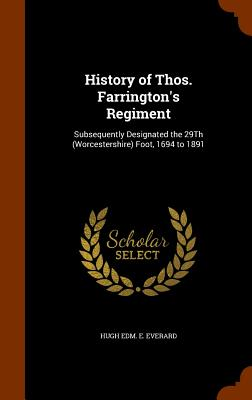History of Thos. Farrington's Regiment: Subsequently Designated the 29th (Worcestershire) Foot, 1694 to 1891 - Everard, Hugh Edm E
