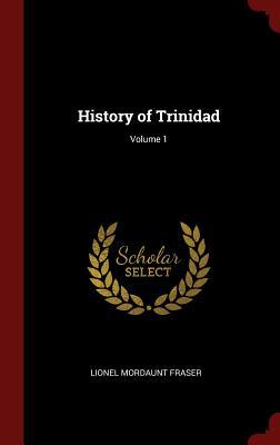 History of Trinidad; Volume 1 - Fraser, Lionel Mordaunt