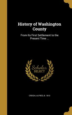 History of Washington County: From Its First Settlement to the Present Time ... - Creigh, Alfred B 1810 (Creator)