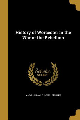 History of Worcester in the War of the Rebellion - Marvin, Abijah P (Abijah Perkins) (Creator)