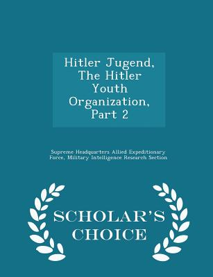 Hitler Jugend, the Hitler Youth Organization, Part 2 - Scholar's Choice Edition - Supreme Headquarters Allied Expeditionar (Creator)