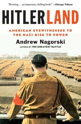 Hitlerland: American Eyewitnesses to the Nazi Rise to Power - Nagorski, Andrew