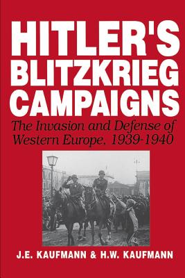 Hitler's Blitzkrieg Campaigns: The Invasion and Defense of Western Europe, 1939-1940 - Kaufmann, J E, and Kaufmann, H W