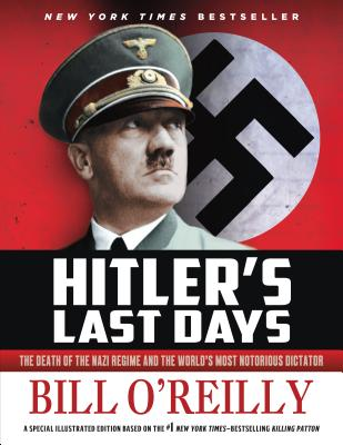 Hitler's Last Days: The Death of the Nazi Regime and the World's Most Notorious Dictator - O'Reilly, Bill