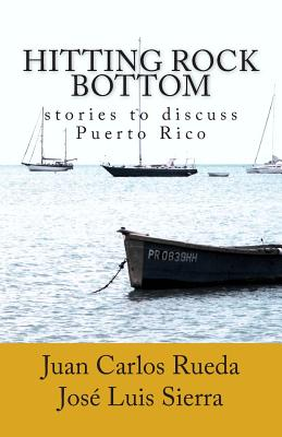 Hitting Rock Bottom: Stories to Discuss Puerto Rico - Rueda, Juan Carlos, and Sierra, Jose Luis