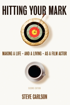 Hitting Your Mark: Making a Life & Living as a Film Actor - Carlson, Steve