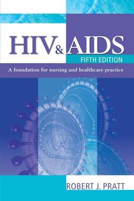 HIV & AIDS, 5ed: A Foundation for Nursing and Healthcare Practice - Pratt, Robert J, and Pratt Cbe Frcn, Robert J