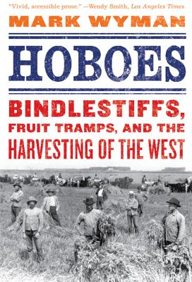 Hoboes: Bindlestiffs, Fruit Tramps, and the Harvesting of the West - Wyman, Mark
