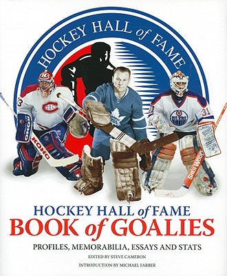 Hockey Hall of Fame Book of Goalies: Profiles, Memorabilia, Essays and STATS - Cameron, Steve (Editor), and Farber, Michael (Introduction by)