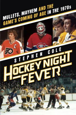 Hockey Night Fever: Mullets, Mayhem and the Game's Coming of Age in the 1970s - Cole, Stephen