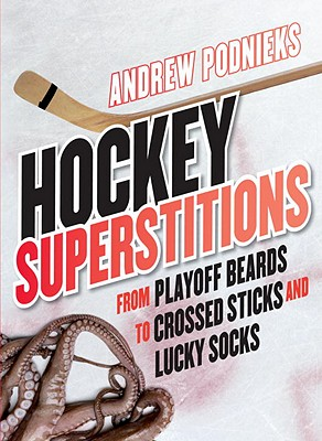 Hockey Superstitions: From Playoff Beards to Crossed Sticks and Lucky Socks - Podnieks, Andrew