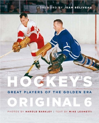 Hockey's Original 6: Great Players of the Golden Era - Leonetti, Mike, and Barkley, Charles (Photographer), and Beliveau, Jean (Foreword by)