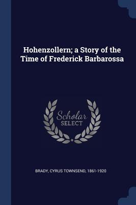 Hohenzollern; A Story of the Time of Frederick Barbarossa - Brady, Cyrus Townsend