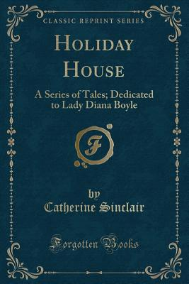 Holiday House: A Series of Tales; Dedicated to Lady Diana Boyle (Classic Reprint) - Sinclair, Catherine