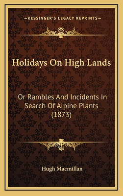 Holidays on High Lands: Or Rambles and Incidents in Search of Alpine Plants (1873) - MacMillan, Hugh