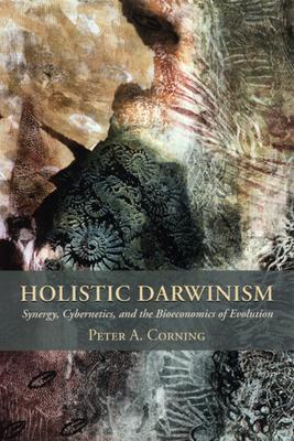 Holistic Darwinism: Synergy, Cybernetics, and the Bioeconomics of Evolution - Corning, Peter, PhD
