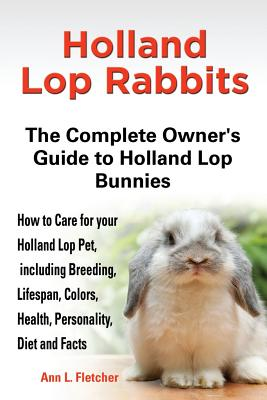 Holland Lop Rabbits The Complete Owner's Guide to Holland Lop Bunnies How to Care for your Holland Lop Pet, including Breeding, Lifespan, Colors, Health, Personality, Diet and Facts - Fletcher, Ann L