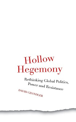 Hollow Hegemony: Rethinking Global Politics, Power and Resistance - Chandler, David, and Varney, Wendy, and Gosden, Richard, PhD