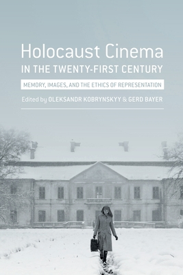 Holocaust Cinema in the Twenty-First Century: Images, Memory, and the Ethics of Representation - Bayer, Gerd (Editor), and Kobrynskyy, Oleksandr (Editor)