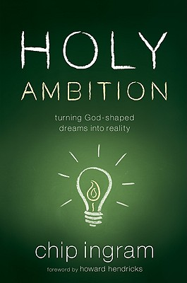 Holy Ambition: Turning God-Shaped Dreams Into Reality - Ingram, Chip, and Hendricks, Howard (Foreword by)