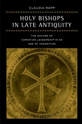 Holy Bishops in Late Antiquity: The Nature of Christian Leadership in an Age of Transition - Rapp, Claudia