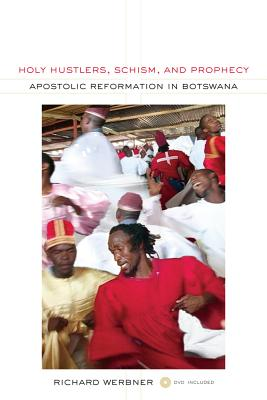 Holy Hustlers, Schism, and Prophecy: Apostolic Reformation in Botswana - Werbner, Richard, Professor