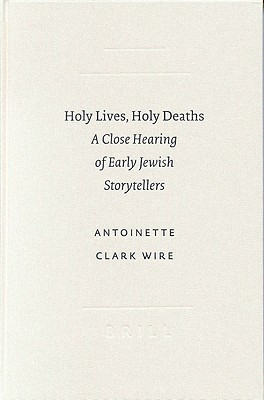 Holy Lives, Holy Deaths: A Close Hearing of Early Jewish Storytellers - Wire, Antoinette Clark