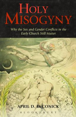Holy Misogyny: Why the Sex and Gender Conflicts in the Early Church Still Matter - DeConick, April D