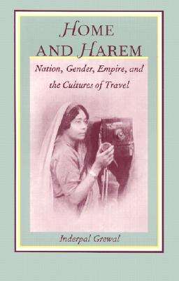 Home and Harem: Nation, Gender, Empire and the Cultures of Travel - Grewal, Inderpal, and Inderpal Grewal, and Stanley Fish (Editor)