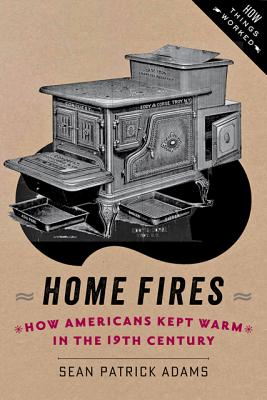 Home Fires: How Americans Kept Warm in the Nineteenth Century - Adams, Sean Patrick