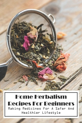 Home Herbalism Recipes For Beginners Making Medicines For A Safer And Healthier Lifestyle: Herbal Medicine Resources - Abramov, Trey