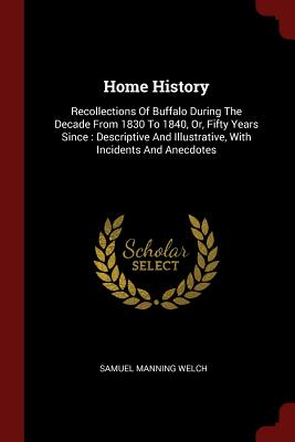 Home History: Recollections of Buffalo During the Decade from 1830 to 1840, Or, Fifty Years Since: Descriptive and Illustrative, with Incidents and Anecdotes - Welch, Samuel Manning