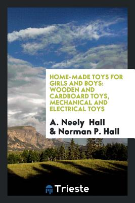 Home-Made Toys for Girls and Boys: Wooden and Cardboard Toys, Mechanical and Electrical Toys - Hall, A Neely