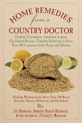 Home Remedies from a Country Doctor: Oatmeal, Cucumbers, Ammonia, Lemon, Gin-Soaked Raisins: Timeless Solutions to More Than 200 Common Aches, Pains, and Illnesses - Heinrichs, Jay, and Heinrichs, Dorothy Behlen