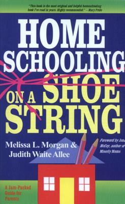 Home schooling on a shoestring : a jam-packed guide - Morgan, Melissa L., and Allee, Judith Waite, and Mindeman, Miriam, and Guest, Joan