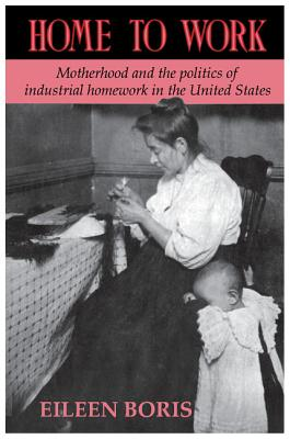 Home to Work: Motherhood and the Politics of Industrial Homework in the United States - Boris, Eileen