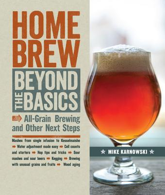 Homebrew Beyond the Basics: All-Grain Brewing and Other Next Steps - Karnowski, Mike