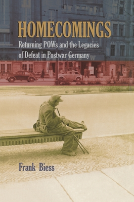 Homecomings: Returning POWs and the Legacies of Defeat in Postwar Germany - Biess, Frank