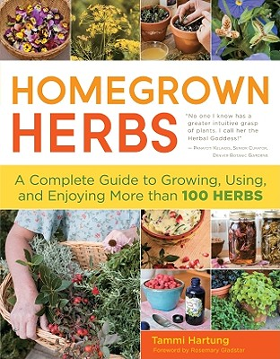 Homegrown Herbs: A Complete Guide to Growing, Using, and Enjoying More Than 100 Herbs - Hartung, Tammi, and Holt, Saxon (Photographer), and Gladstar, Rosemary (Foreword by)