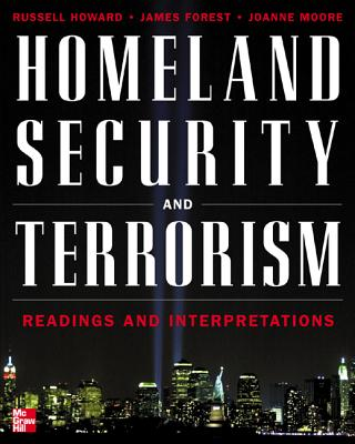 Homeland Security and Terrorism: Readings and Interpretations - Howard, Russell D, Professor, and Forest, James J F, Professor, and Moore, Joanne C